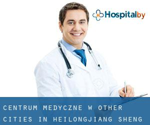 Centrum Medyczne w Other Cities in Heilongjiang Sheng (Heilongjiang Sheng)